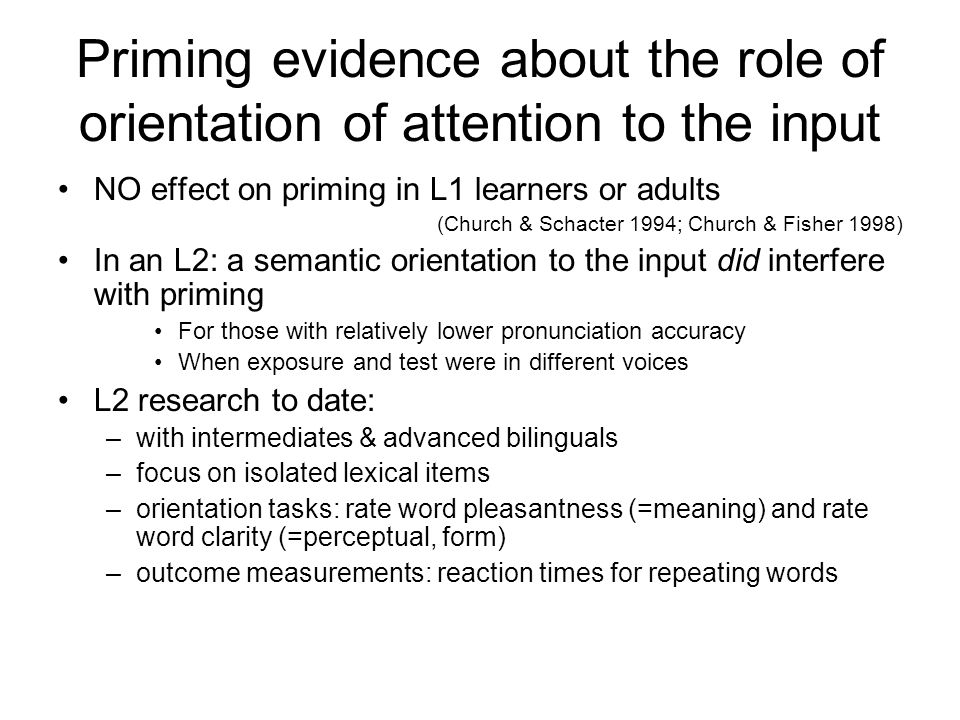 Priming & SLA Reviews: McDonough & Trofimovich (2009), Marsden (2009) Semantic priming, stimuli & target related –bilingual lexicon –cross- and within-language Repetition priming, stimuli & target the same –Within language –Syntactic priming in oral interaction –(Kim & McDonough 2008, McDonough, 2006; McDonough & Mackey 2008) –Acoustic word priming –(Trofimovich 2005 & 2008, Trofimovich & Gatbanton, 2006) –Role of orientation to the form or meaning of words at exposure –Links to pedagogical agendas (focus on form, explicit/implicit)