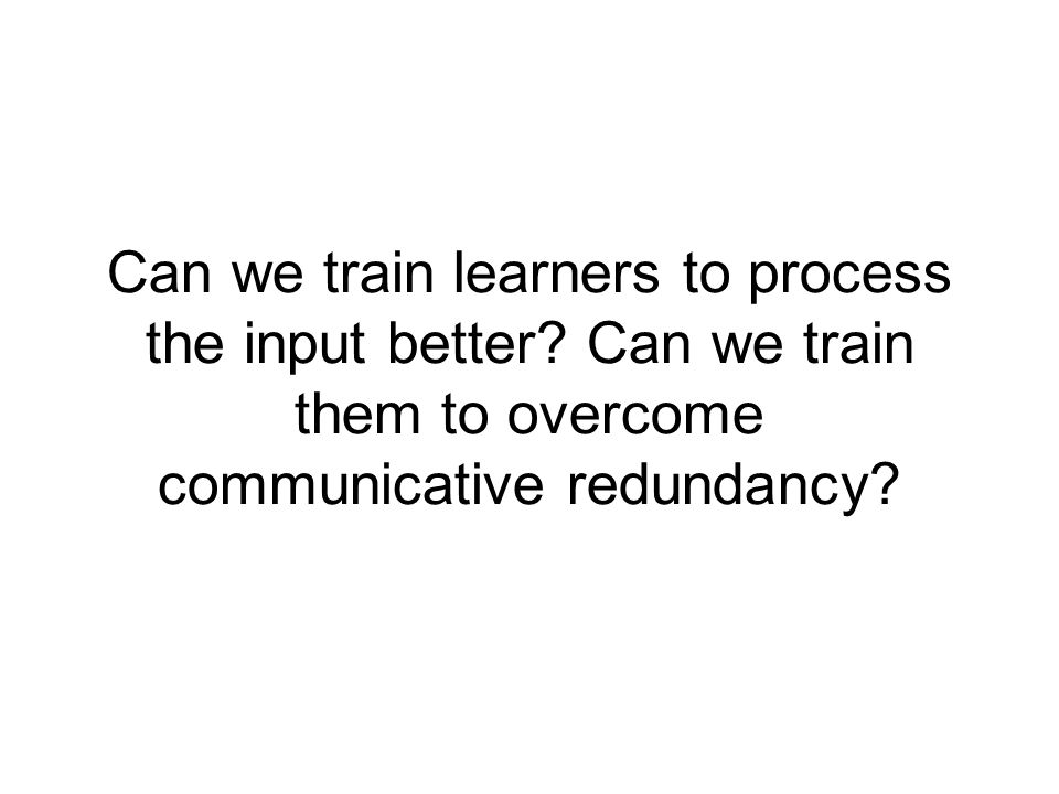 Evidence that communicative redundancy affects SLA Production data Eye-tracking data (Bernhardt, 1987) Reading comprehension data (Jiang, 2004) Think aloud data (VanPatten 1996, & 2002 for review) Learners match subjects and verbs according to likely semantics rather than morphosyntax: 1)Victoria Beckham a) chantons et dansons (sing+1 st pl.