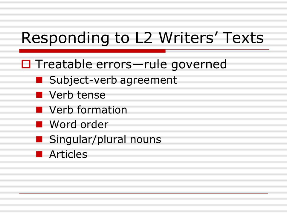 Responding to L2 Writers' Texts  Treatable errors—rule governed Subject-verb agreement Verb tense Verb formation Word order Singular/plural nouns Articles
