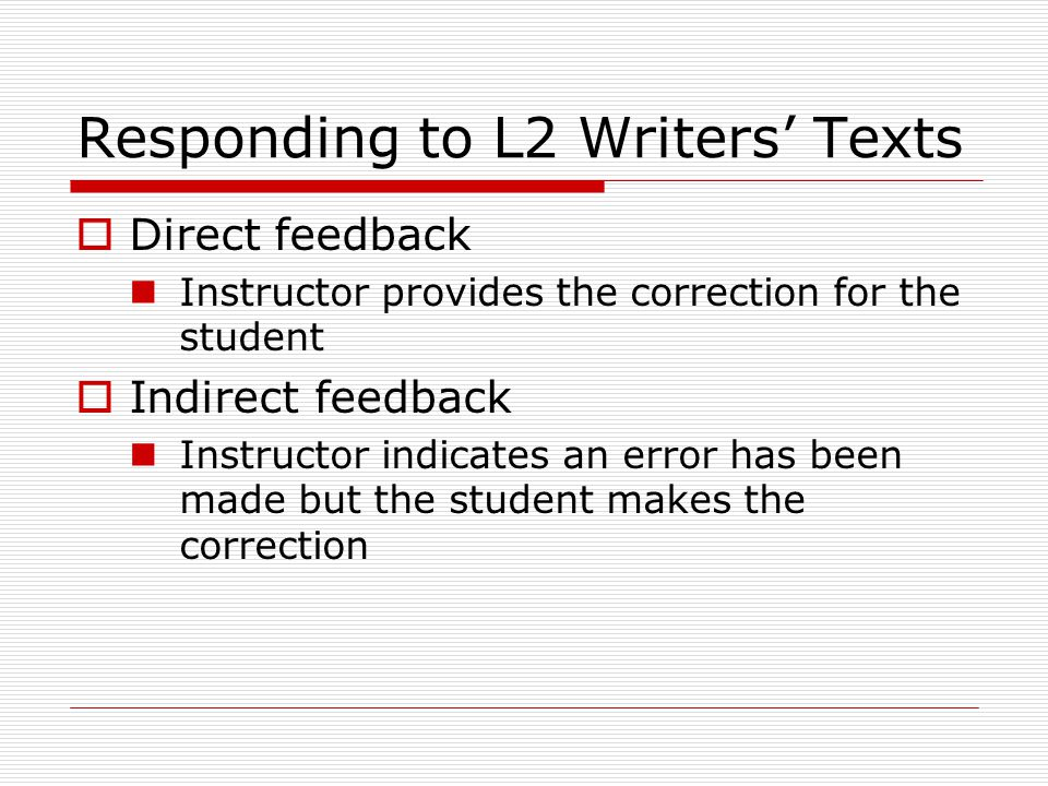 Responding to L2 Writers' Texts  Direct feedback Instructor provides the correction for the student  Indirect feedback Instructor indicates an error has been made but the student makes the correction