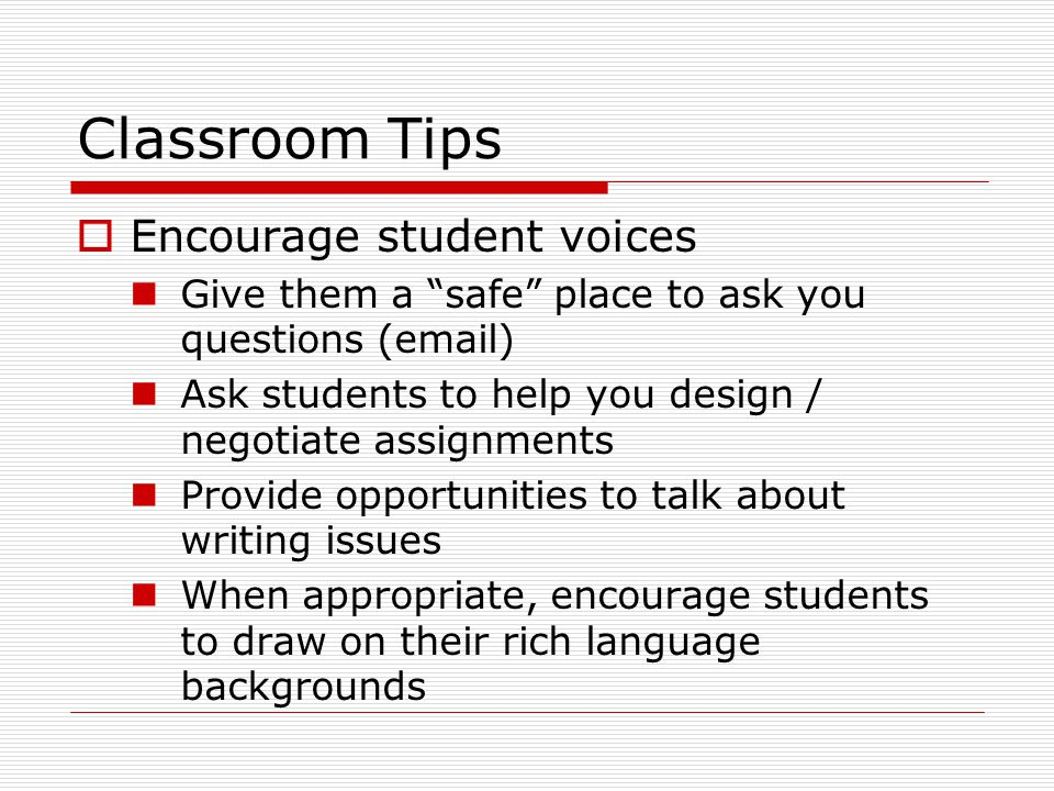 Classroom Tips  Encourage student voices Give them a safe place to ask you questions ( ) Ask students to help you design / negotiate assignments Provide opportunities to talk about writing issues When appropriate, encourage students to draw on their rich language backgrounds