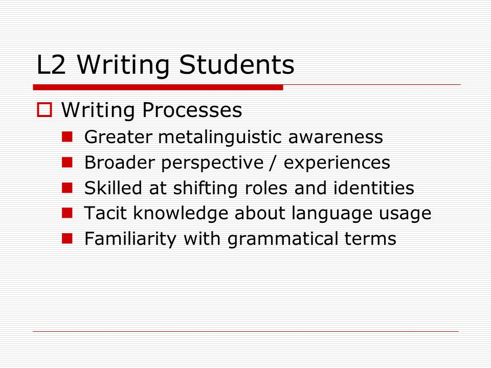 L2 Writing Students  Writing Processes Greater metalinguistic awareness Broader perspective / experiences Skilled at shifting roles and identities Tacit knowledge about language usage Familiarity with grammatical terms