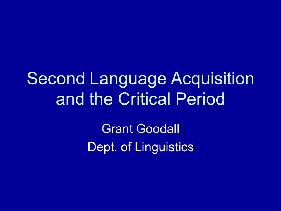 Second Language Acquisition and the Critical Period Grant Goodall Dept. of Linguistics
