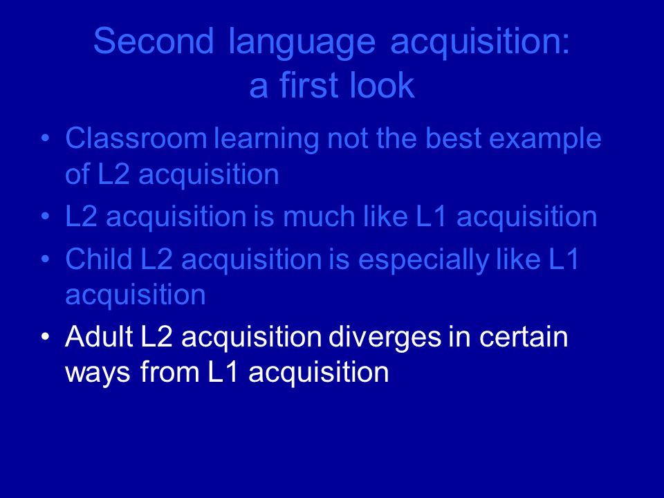 Second language acquisition: a first look Classroom learning not the best example of L2 acquisition L2 acquisition is much like L1 acquisition Child L2 acquisition is especially like L1 acquisition Adult L2 acquisition diverges in certain ways from L1 acquisition