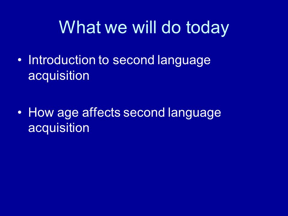 What we will do today Introduction to second language acquisition How age affects second language acquisition
