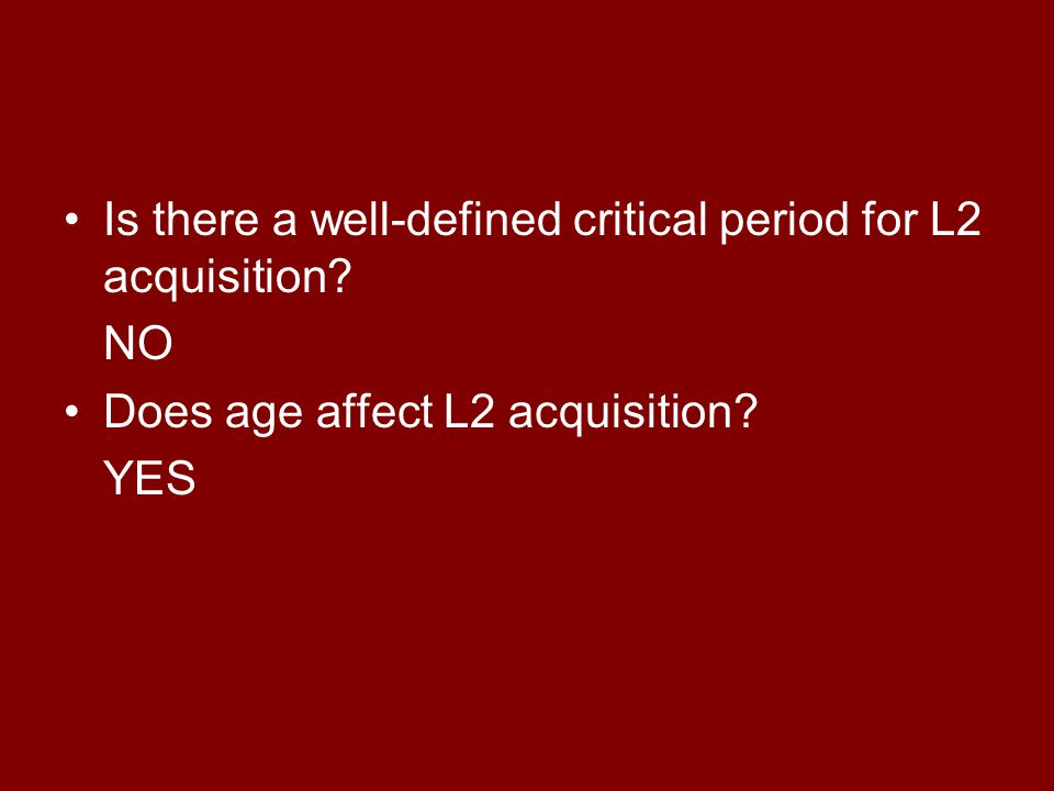 Is there a well-defined critical period for L2 acquisition NO Does age affect L2 acquisition YES