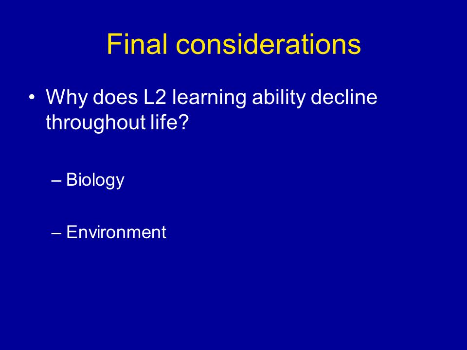 Final considerations Why does L2 learning ability decline throughout life –Biology –Environment
