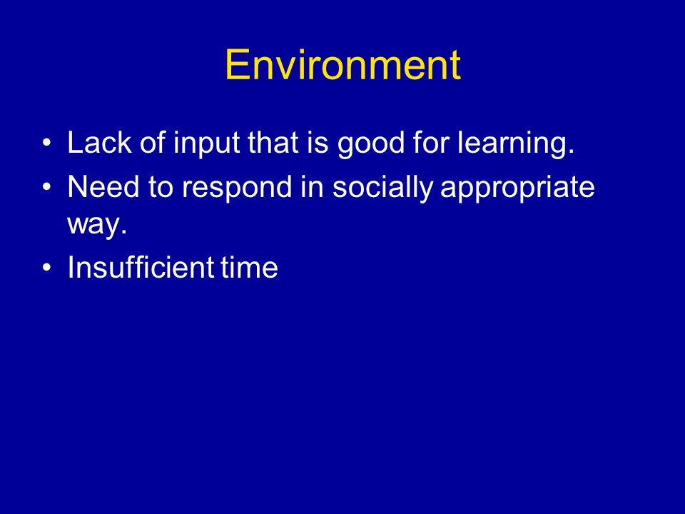 Environment Lack of input that is good for learning.