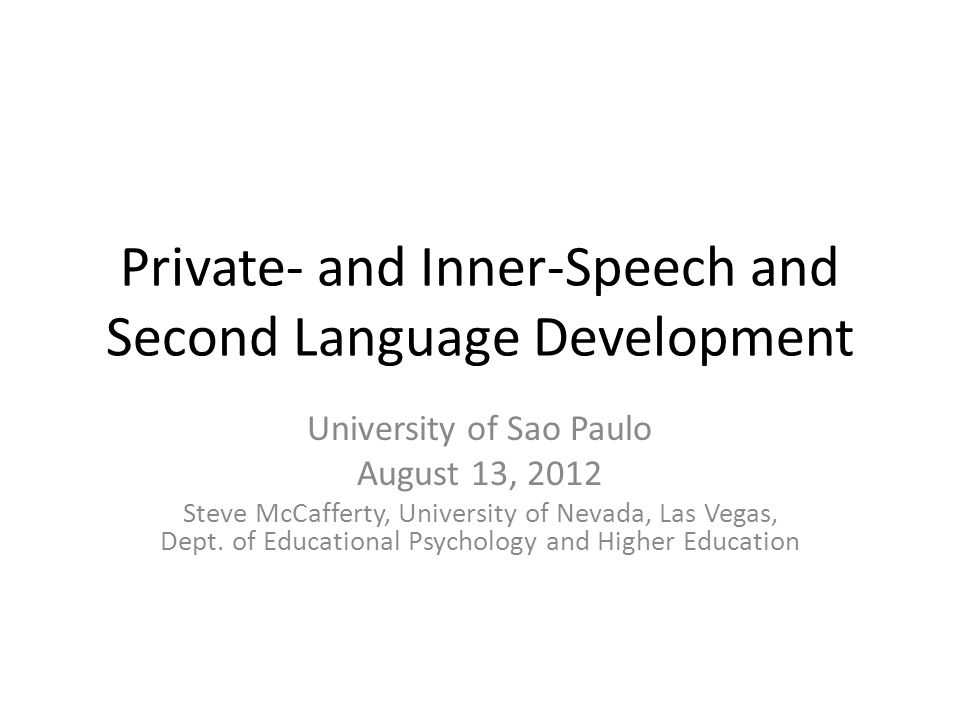Private- and Inner-Speech and Second Language Development University of Sao Paulo August 13, 2012 Steve McCafferty, University of Nevada, Las Vegas, Dept.