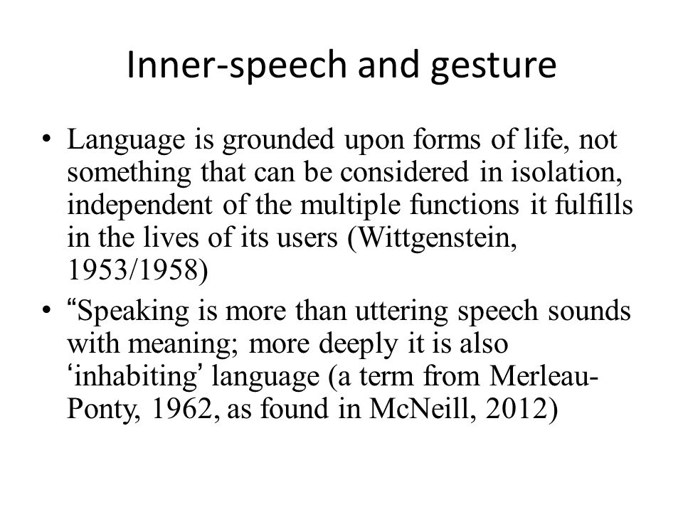 Inner-speech and gesture Language is grounded upon forms of life, not something that can be considered in isolation, independent of the multiple functions it fulfills in the lives of its users (Wittgenstein, 1953/1958) Speaking is more than uttering speech sounds with meaning; more deeply it is also 'inhabiting' language (a term from Merleau- Ponty, 1962, as found in McNeill, 2012)