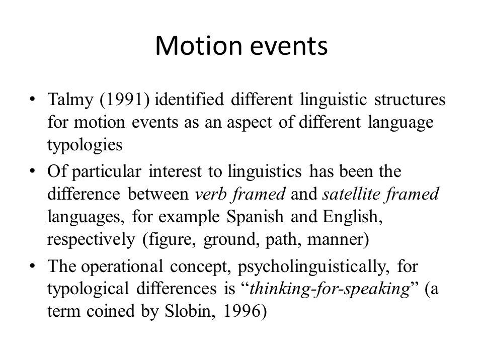 Motion events Talmy (1991) identified different linguistic structures for motion events as an aspect of different language typologies Of particular interest to linguistics has been the difference between verb framed and satellite framed languages, for example Spanish and English, respectively (figure, ground, path, manner) The operational concept, psycholinguistically, for typological differences is thinking-for-speaking (a term coined by Slobin, 1996)