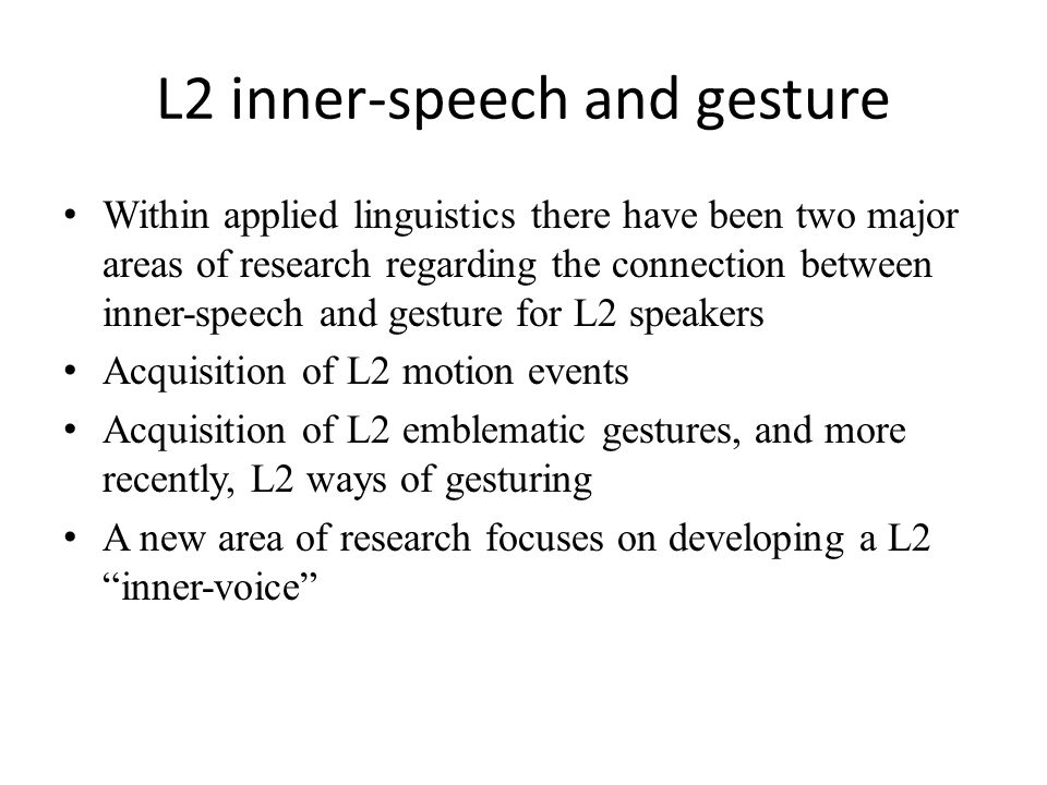 L2 inner-speech and gesture Within applied linguistics there have been two major areas of research regarding the connection between inner-speech and gesture for L2 speakers Acquisition of L2 motion events Acquisition of L2 emblematic gestures, and more recently, L2 ways of gesturing A new area of research focuses on developing a L2 inner-voice