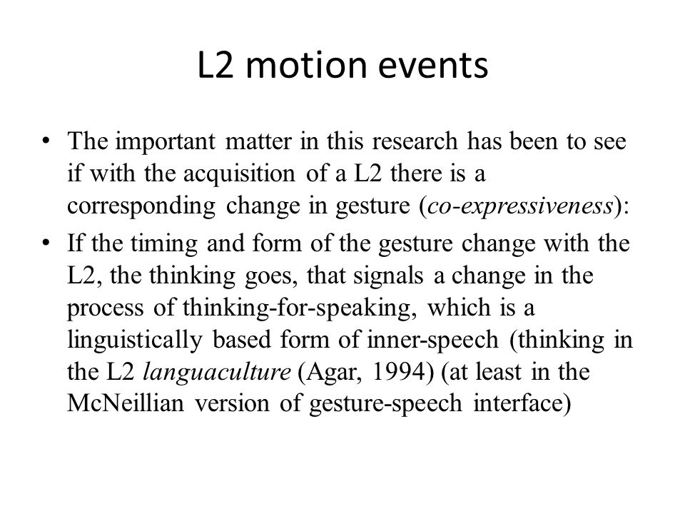 L2 motion events The important matter in this research has been to see if with the acquisition of a L2 there is a corresponding change in gesture (co-expressiveness): If the timing and form of the gesture change with the L2, the thinking goes, that signals a change in the process of thinking-for-speaking, which is a linguistically based form of inner-speech (thinking in the L2 languaculture (Agar, 1994) (at least in the McNeillian version of gesture-speech interface)