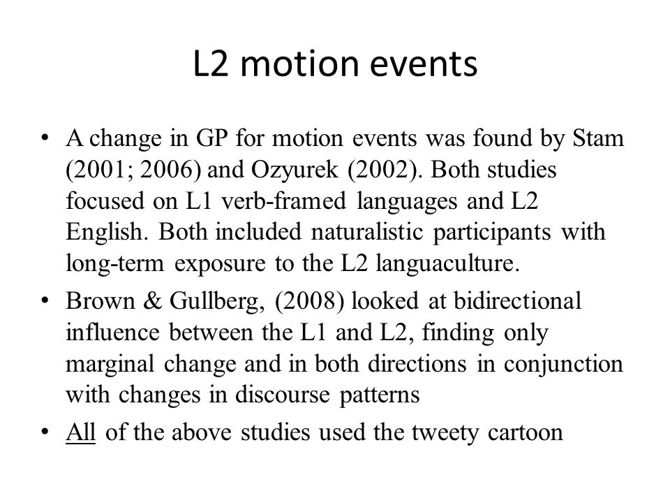 L2 motion events A change in GP for motion events was found by Stam (2001; 2006) and Ozyurek (2002).