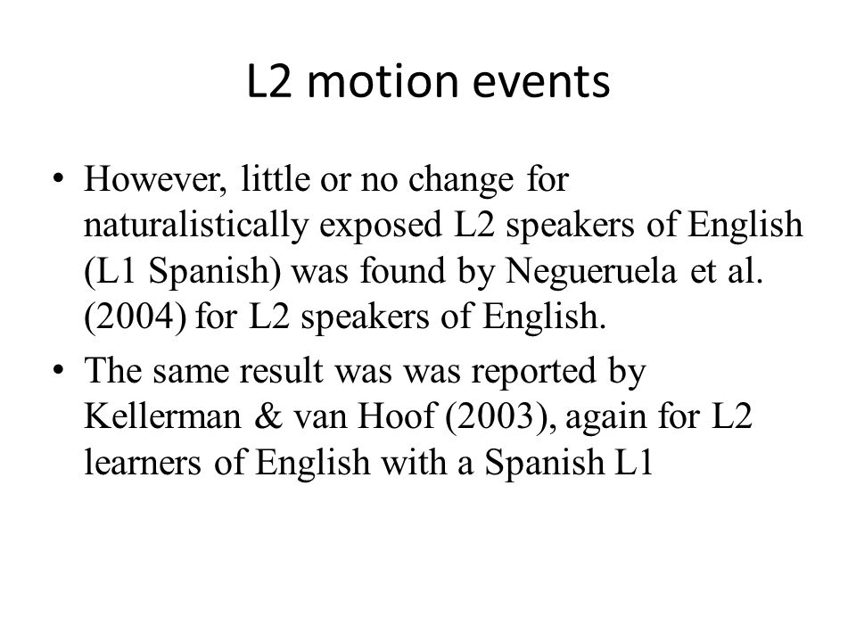 L2 motion events However, little or no change for naturalistically exposed L2 speakers of English (L1 Spanish) was found by Negueruela et al.