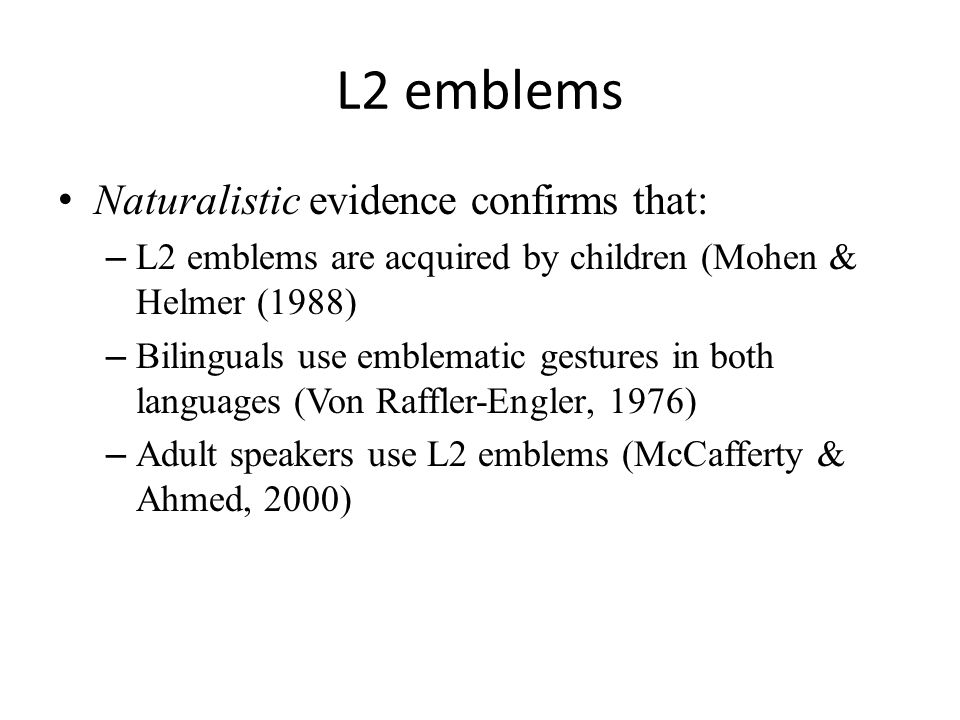 L2 emblems Naturalistic evidence confirms that: – L2 emblems are acquired by children (Mohen & Helmer (1988) – Bilinguals use emblematic gestures in both languages (Von Raffler-Engler, 1976) – Adult speakers use L2 emblems (McCafferty & Ahmed, 2000)