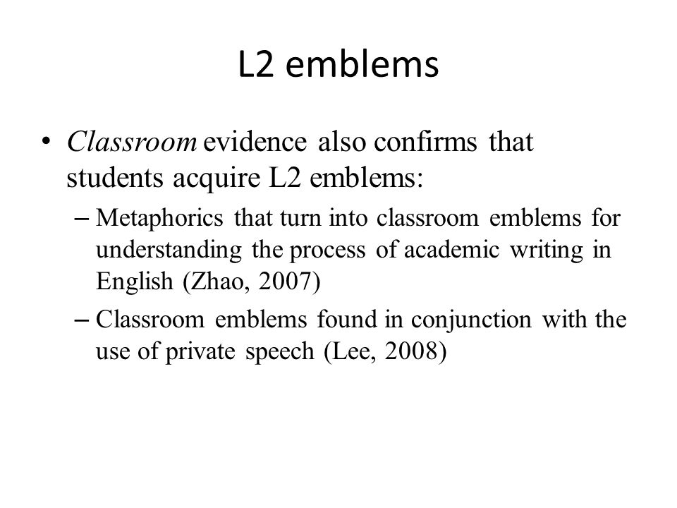 L2 emblems Classroom evidence also confirms that students acquire L2 emblems: – Metaphorics that turn into classroom emblems for understanding the process of academic writing in English (Zhao, 2007) – Classroom emblems found in conjunction with the use of private speech (Lee, 2008)