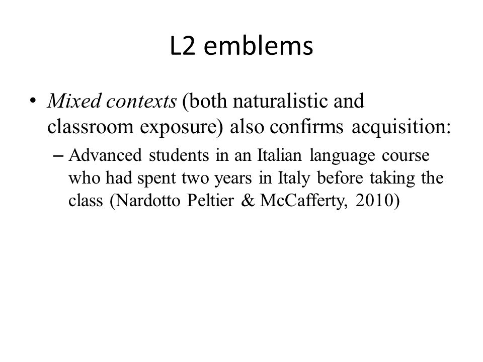 L2 emblems Mixed contexts (both naturalistic and classroom exposure) also confirms acquisition: – Advanced students in an Italian language course who had spent two years in Italy before taking the class (Nardotto Peltier & McCafferty, 2010)