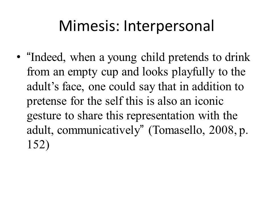 Mimesis: Interpersonal Indeed, when a young child pretends to drink from an empty cup and looks playfully to the adult's face, one could say that in addition to pretense for the self this is also an iconic gesture to share this representation with the adult, communicatively (Tomasello, 2008, p.