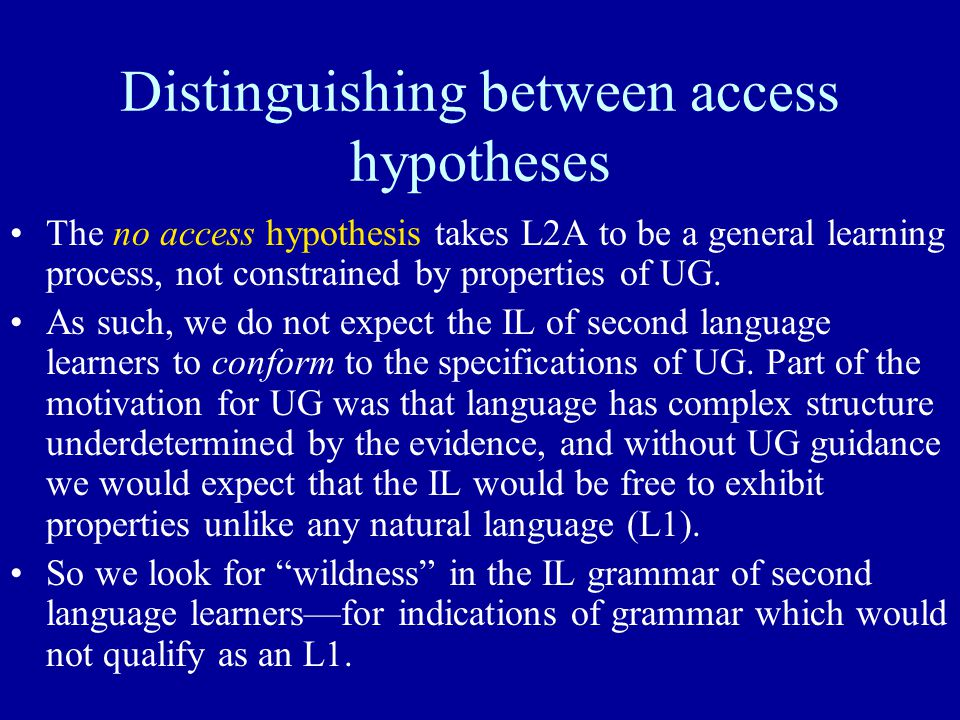 Distinguishing between access hypotheses The no access hypothesis takes L2A to be a general learning process, not constrained by properties of UG.