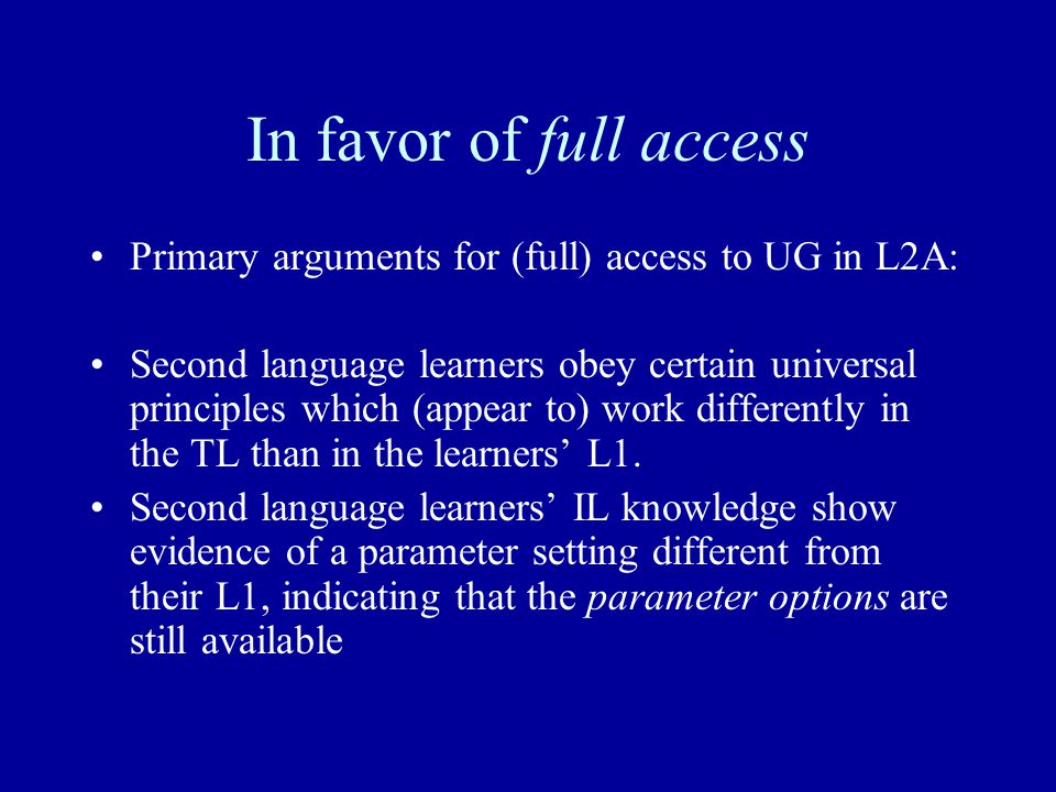 In favor of full access Primary arguments for (full) access to UG in L2A: Second language learners obey certain universal principles which (appear to) work differently in the TL than in the learners' L1.