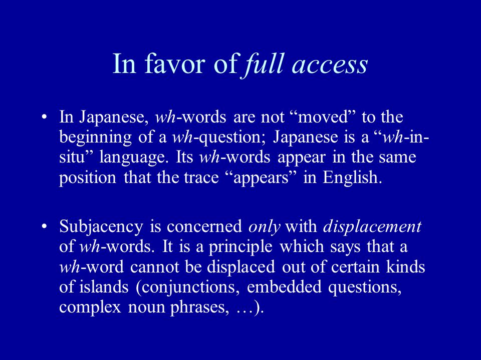 In favor of full access In Japanese, wh-words are not moved to the beginning of a wh-question; Japanese is a wh-in- situ language.