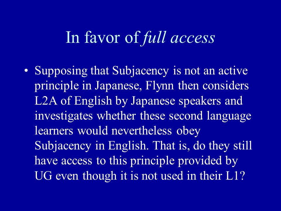 In favor of full access Supposing that Subjacency is not an active principle in Japanese, Flynn then considers L2A of English by Japanese speakers and investigates whether these second language learners would nevertheless obey Subjacency in English.