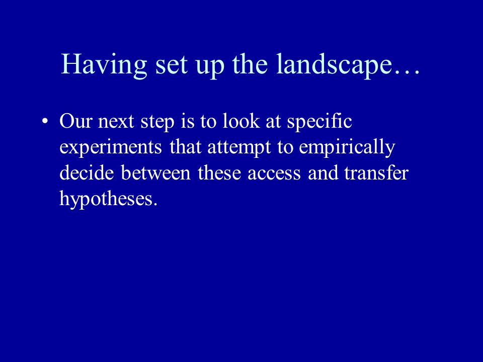 Having set up the landscape… Our next step is to look at specific experiments that attempt to empirically decide between these access and transfer hypotheses.