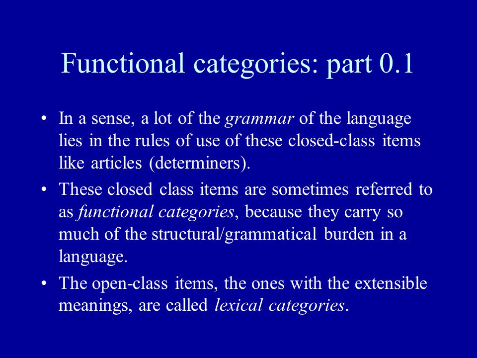 Functional categories: part 0.1 In a sense, a lot of the grammar of the language lies in the rules of use of these closed-class items like articles (determiners).