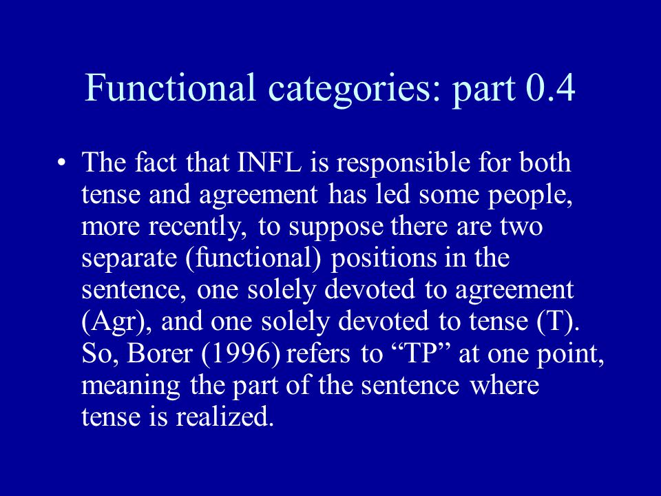 Functional categories: part 0.4 The fact that INFL is responsible for both tense and agreement has led some people, more recently, to suppose there are two separate (functional) positions in the sentence, one solely devoted to agreement (Agr), and one solely devoted to tense (T).