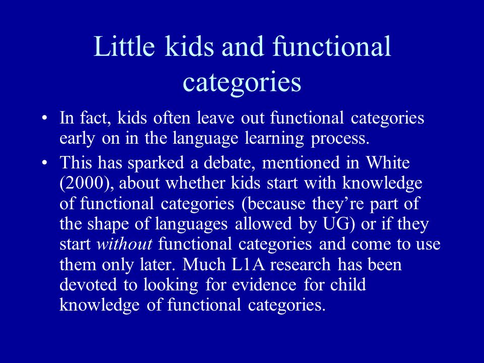 Little kids and functional categories In fact, kids often leave out functional categories early on in the language learning process.