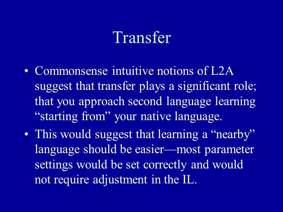 Transfer Commonsense intuitive notions of L2A suggest that transfer plays a significant role; that you approach second language learning starting from your native language.
