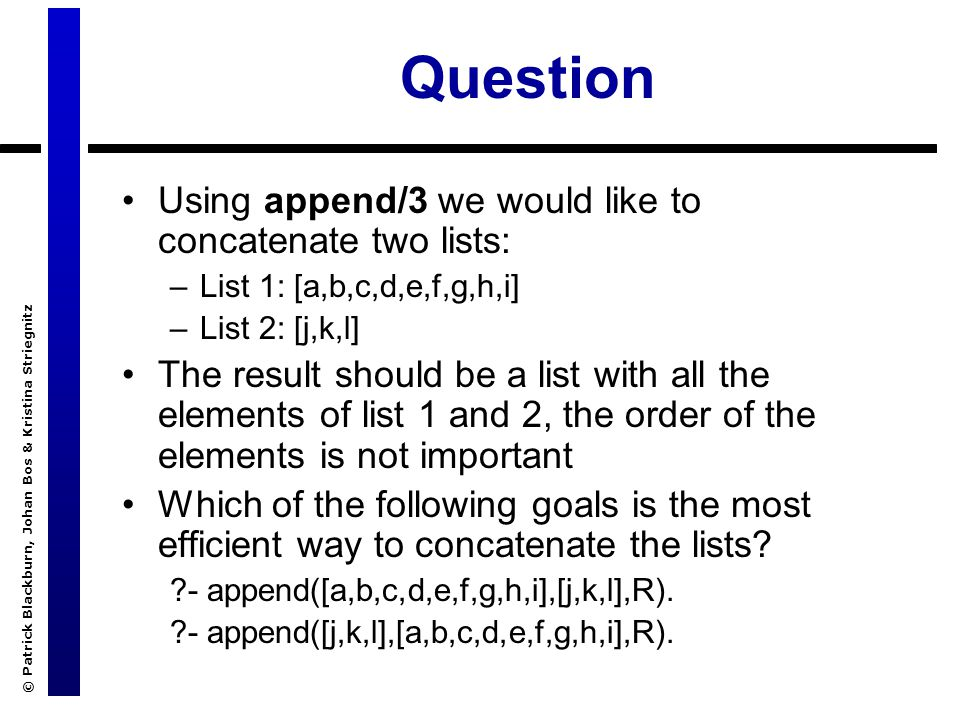 © Patrick Blackburn, Johan Bos & Kristina Striegnitz Question Using append/3 we would like to concatenate two lists: –List 1: [a,b,c,d,e,f,g,h,i] –List 2: [j,k,l] The result should be a list with all the elements of list 1 and 2, the order of the elements is not important Which of the following goals is the most efficient way to concatenate the lists.