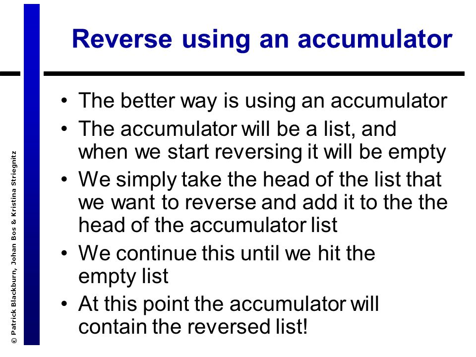 © Patrick Blackburn, Johan Bos & Kristina Striegnitz Reverse using an accumulator The better way is using an accumulator The accumulator will be a list, and when we start reversing it will be empty We simply take the head of the list that we want to reverse and add it to the the head of the accumulator list We continue this until we hit the empty list At this point the accumulator will contain the reversed list!