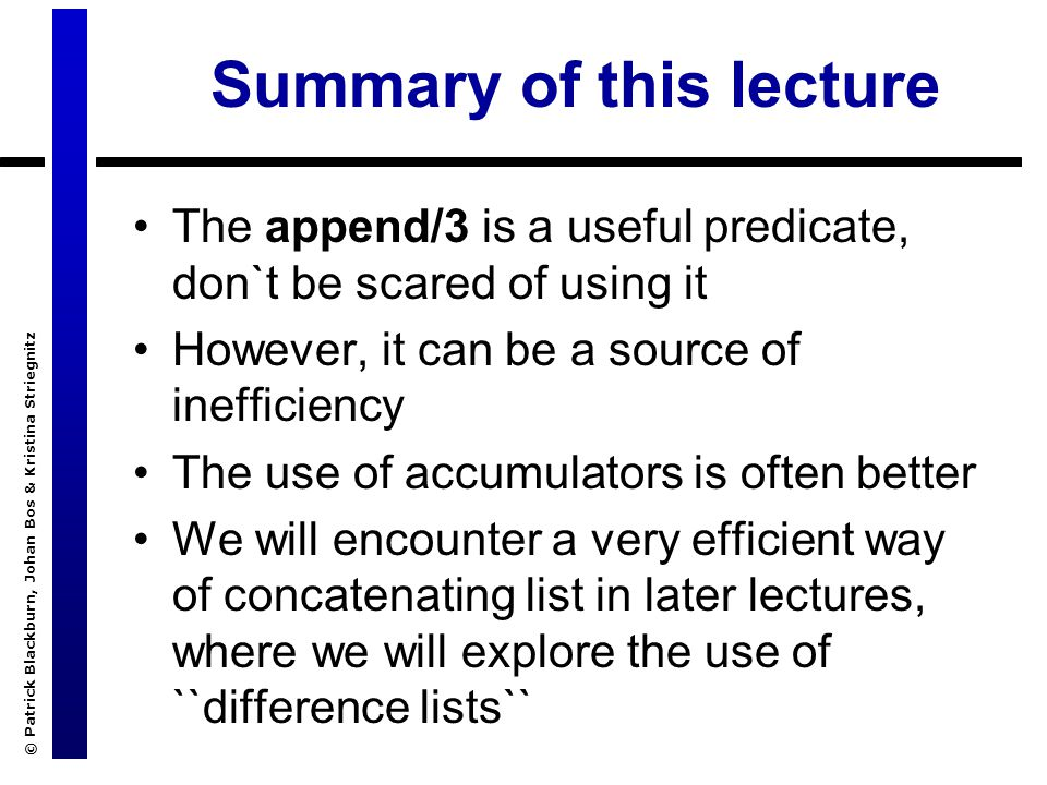 © Patrick Blackburn, Johan Bos & Kristina Striegnitz Summary of this lecture The append/3 is a useful predicate, don`t be scared of using it However, it can be a source of inefficiency The use of accumulators is often better We will encounter a very efficient way of concatenating list in later lectures, where we will explore the use of ``difference lists``