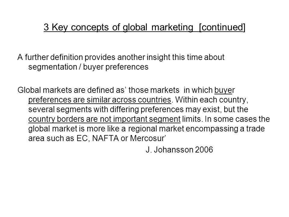3 Key concepts of global marketing [continued] A further definition provides another insight this time about segmentation / buyer preferences Global markets are defined as' those markets in which buyer preferences are similar across countries.