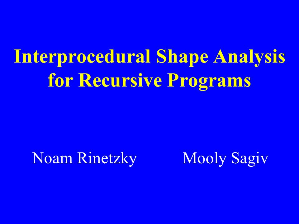 Interprocedural Shape Analysis for Recursive Programs Noam Rinetzky Mooly Sagiv