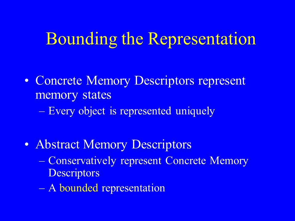 Bounding the Representation Concrete Memory Descriptors represent memory states –Every object is represented uniquely Abstract Memory Descriptors –Conservatively represent Concrete Memory Descriptors –A bounded representation