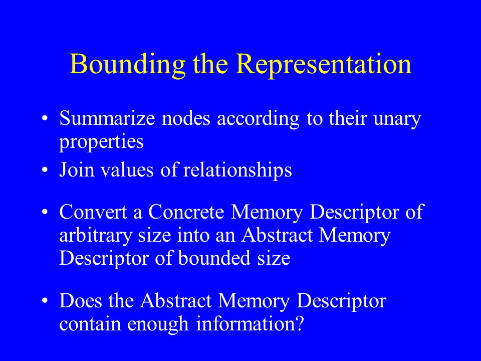 Bounding the Representation Summarize nodes according to their unary properties Join values of relationships Convert a Concrete Memory Descriptor of arbitrary size into an Abstract Memory Descriptor of bounded size Does the Abstract Memory Descriptor contain enough information