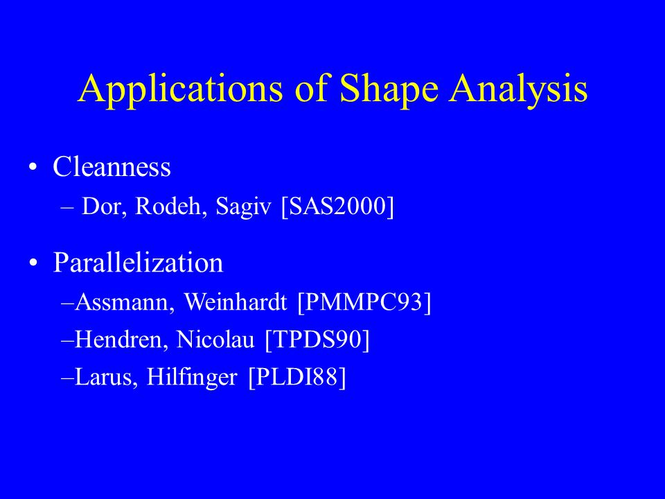 Applications of Shape Analysis Cleanness –Dor, Rodeh, Sagiv [SAS2000] Parallelization –Assmann, Weinhardt [PMMPC93] –Hendren, Nicolau [TPDS90] –Larus, Hilfinger [PLDI88]