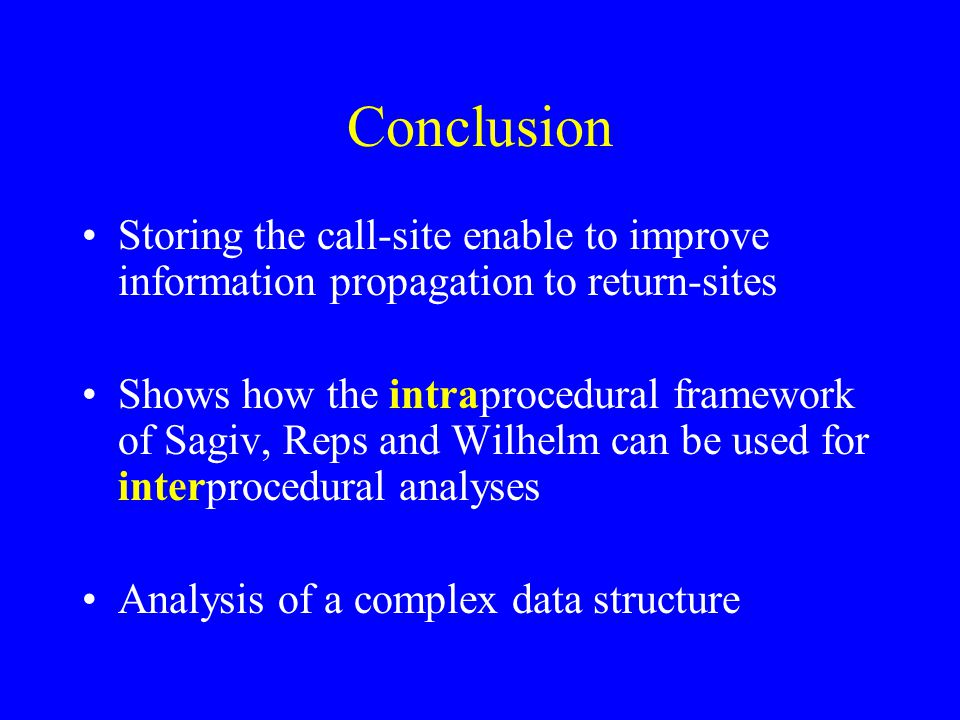 Conclusion Storing the call-site enable to improve information propagation to return-sites Shows how the intraprocedural framework of Sagiv, Reps and Wilhelm can be used for interprocedural analyses Analysis of a complex data structure