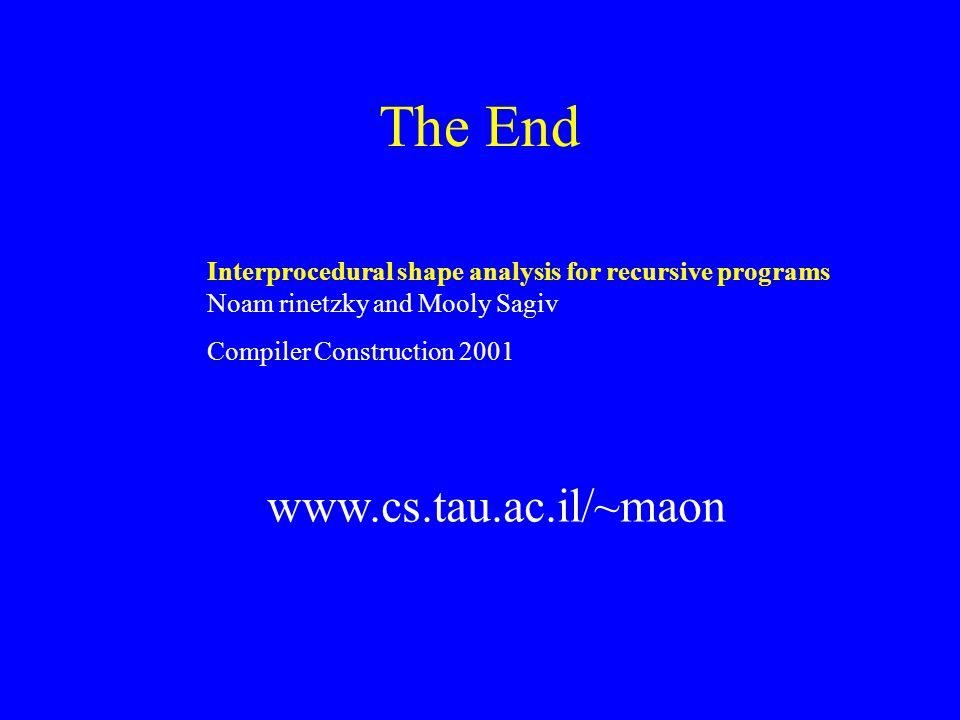 The End Interprocedural shape analysis for recursive programs Noam rinetzky and Mooly Sagiv Compiler Construction 2001 www.cs.tau.ac.il/~maon