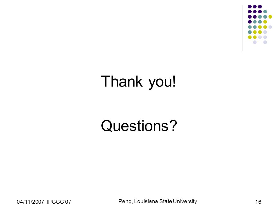 04/11/2007 IPCCC'07 Peng, Louisiana State University 16 Thank you! Questions