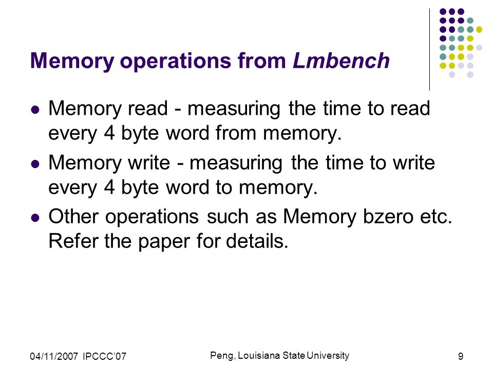 04/11/2007 IPCCC'07 Peng, Louisiana State University 9 Memory operations from Lmbench Memory read - measuring the time to read every 4 byte word from memory.