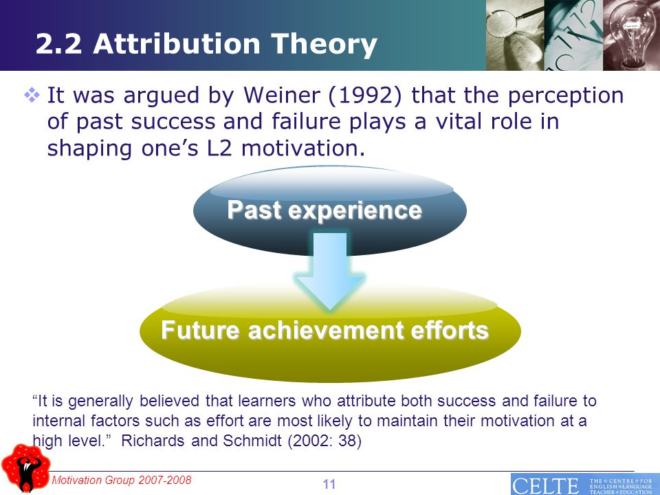 Motivation Group 2007-2008 2.2 Attribution Theory Future achievement efforts Past experience  It was argued by Weiner (1992) that the perception of past success and failure plays a vital role in shaping one's L2 motivation.