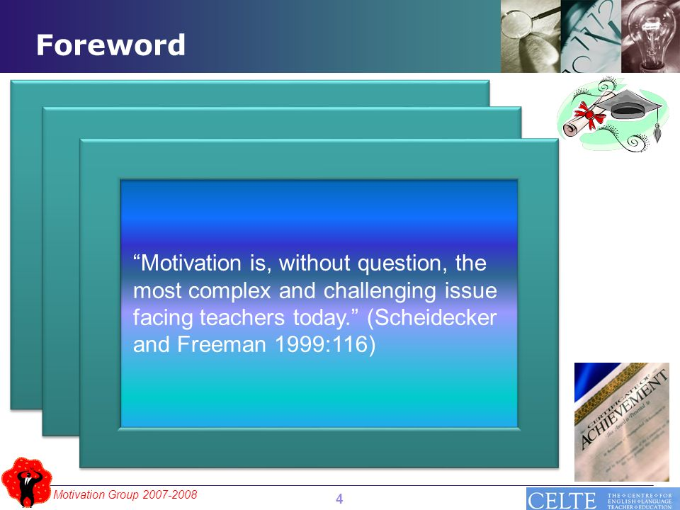 Motivation Group 2007-2008 4 Motivation is, without question, the most complex and challenging issue facing teachers today. (Scheidecker and Freeman 1999:116) Foreword