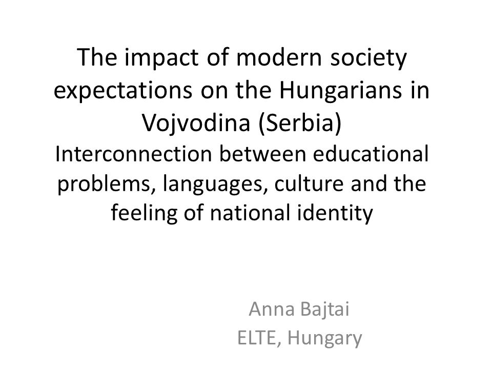 The impact of modern society expectations on the Hungarians in Vojvodina (Serbia) Interconnection between educational problems, languages, culture and the feeling of national identity Anna Bajtai ELTE, Hungary