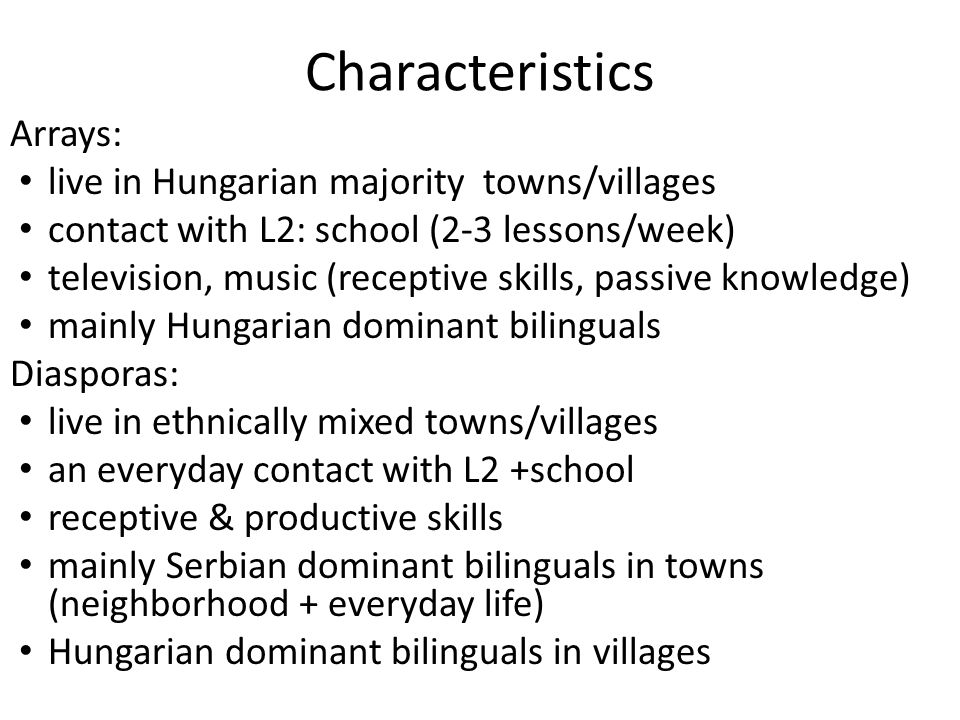 Characteristics Arrays: live in Hungarian majority towns/villages contact with L2: school (2-3 lessons/week) television, music (receptive skills, passive knowledge) mainly Hungarian dominant bilinguals Diasporas: live in ethnically mixed towns/villages an everyday contact with L2 +school receptive & productive skills mainly Serbian dominant bilinguals in towns (neighborhood + everyday life) Hungarian dominant bilinguals in villages