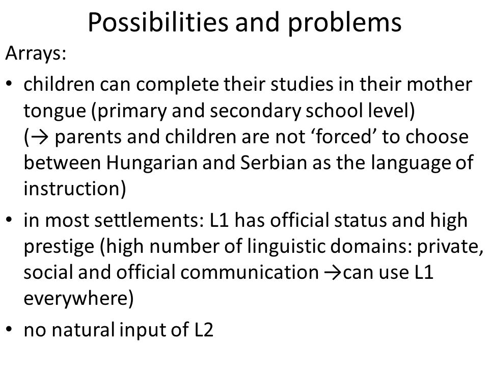 Possibilities and problems Arrays: children can complete their studies in their mother tongue (primary and secondary school level) (→ parents and children are not 'forced' to choose between Hungarian and Serbian as the language of instruction) in most settlements: L1 has official status and high prestige (high number of linguistic domains: private, social and official communication →can use L1 everywhere) no natural input of L2