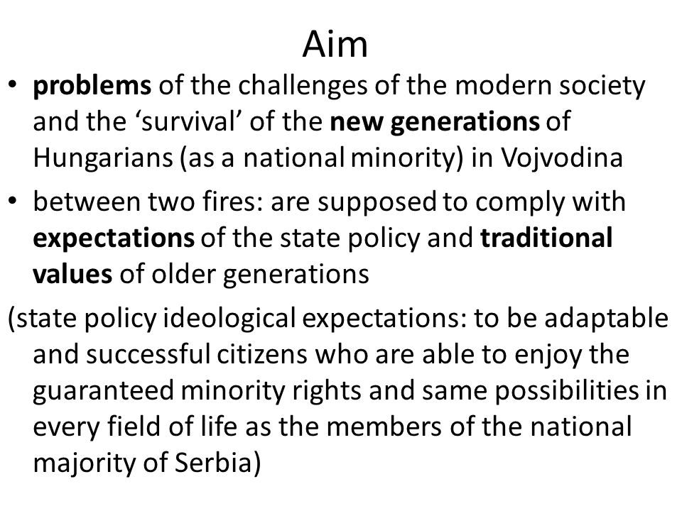 Aim problems of the challenges of the modern society and the 'survival' of the new generations of Hungarians (as a national minority) in Vojvodina between two fires: are supposed to comply with expectations of the state policy and traditional values of older generations (state policy ideological expectations: to be adaptable and successful citizens who are able to enjoy the guaranteed minority rights and same possibilities in every field of life as the members of the national majority of Serbia)
